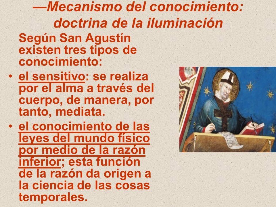 Mecanismo del conocimiento: doctrina de la iluminación Según San Agustín existen tres tipos de conocimiento: el sensitivo: se realiza por el alma a tr