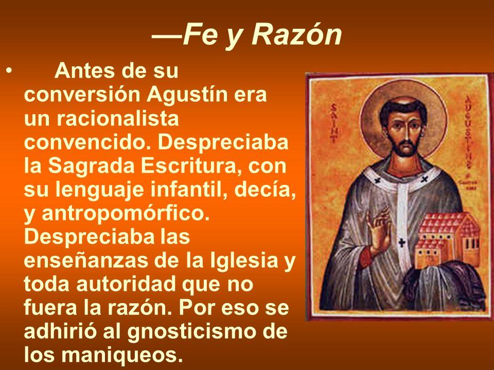 Fe y Razón Antes de su conversión Agustín era un racionalista convencido. Despreciaba la Sagrada Escritura, con su lenguaje infantil, decía, y antropo