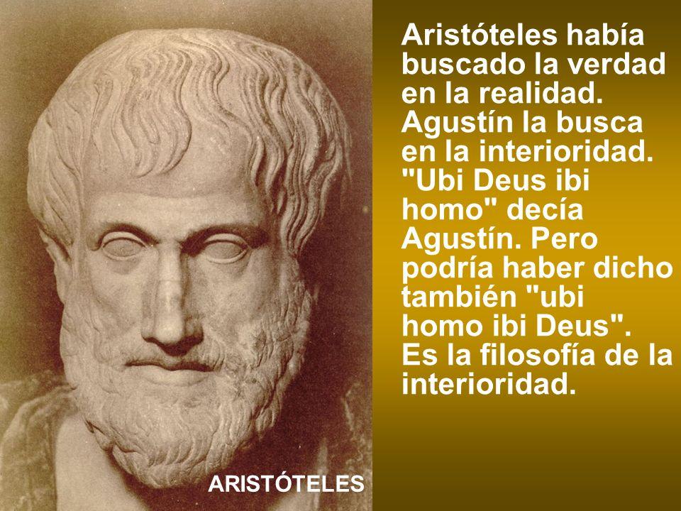Aristóteles había buscado la verdad en la realidad. Agustín la busca en la interioridad.