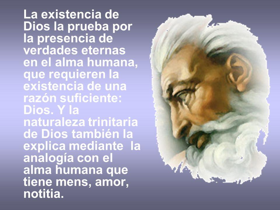 La existencia de Dios la prueba por la presencia de verdades eternas en el alma humana, que requieren la existencia de una razón suficiente: Dios. Y l