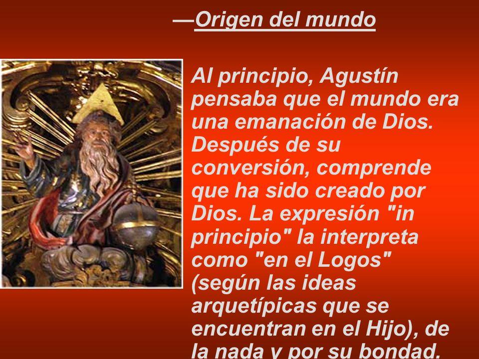 Origen del mundo Al principio, Agustín pensaba que el mundo era una emanación de Dios. Después de su conversión, comprende que ha sido creado por Dios