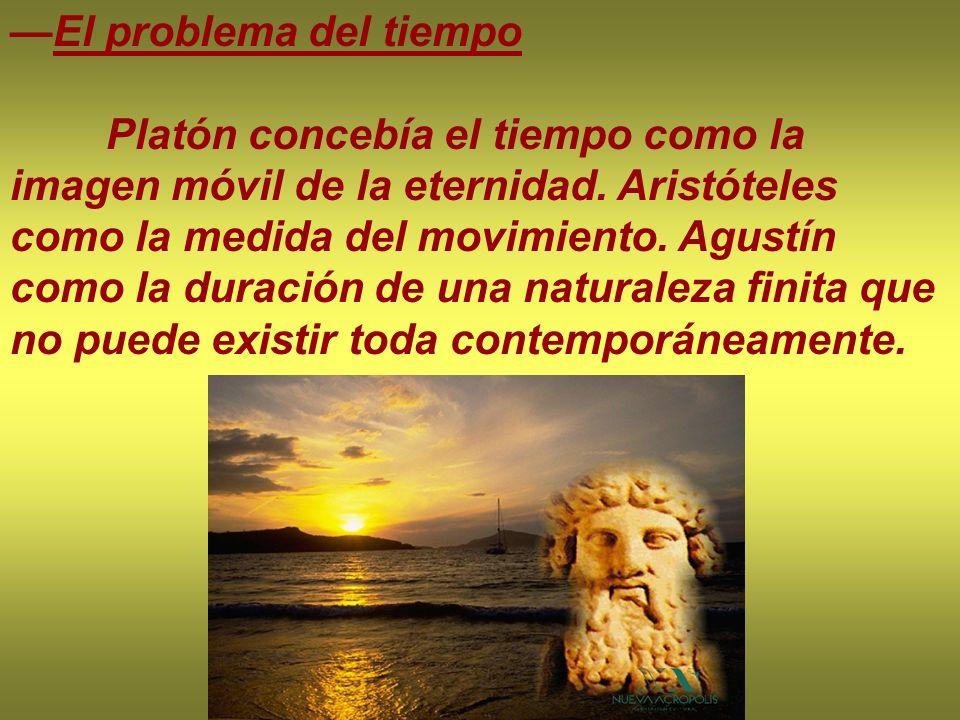 El problema del tiempo Platón concebía el tiempo como la imagen móvil de la eternidad. Aristóteles como la medida del movimiento. Agustín como la dura