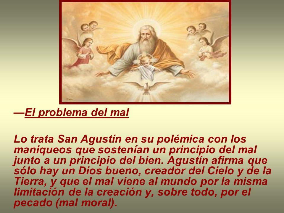 El problema del mal Lo trata San Agustín en su polémica con los maniqueos que sostenían un principio del mal junto a un principio del bien. Agustín af