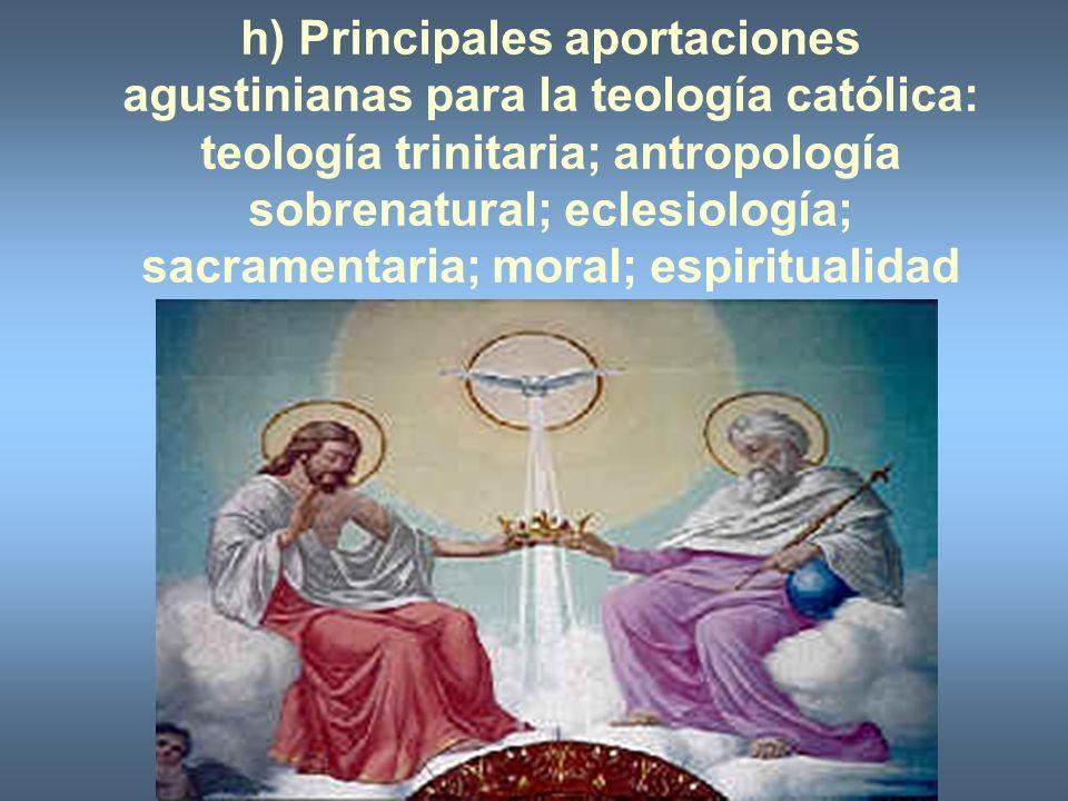 h) Principales aportaciones agustinianas para la teología católica: teología trinitaria; antropología sobrenatural; eclesiología; sacramentaria; moral