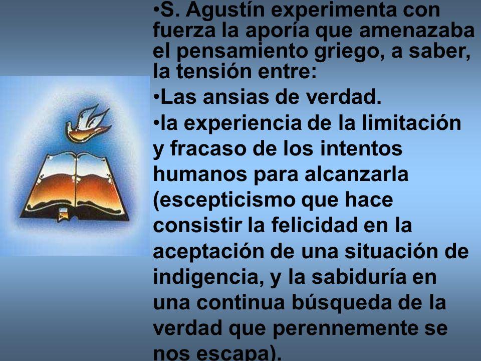 S. Agustín experimenta con fuerza la aporía que amenazaba el pensamiento griego, a saber, la tensión entre: Las ansias de verdad. la experiencia de la