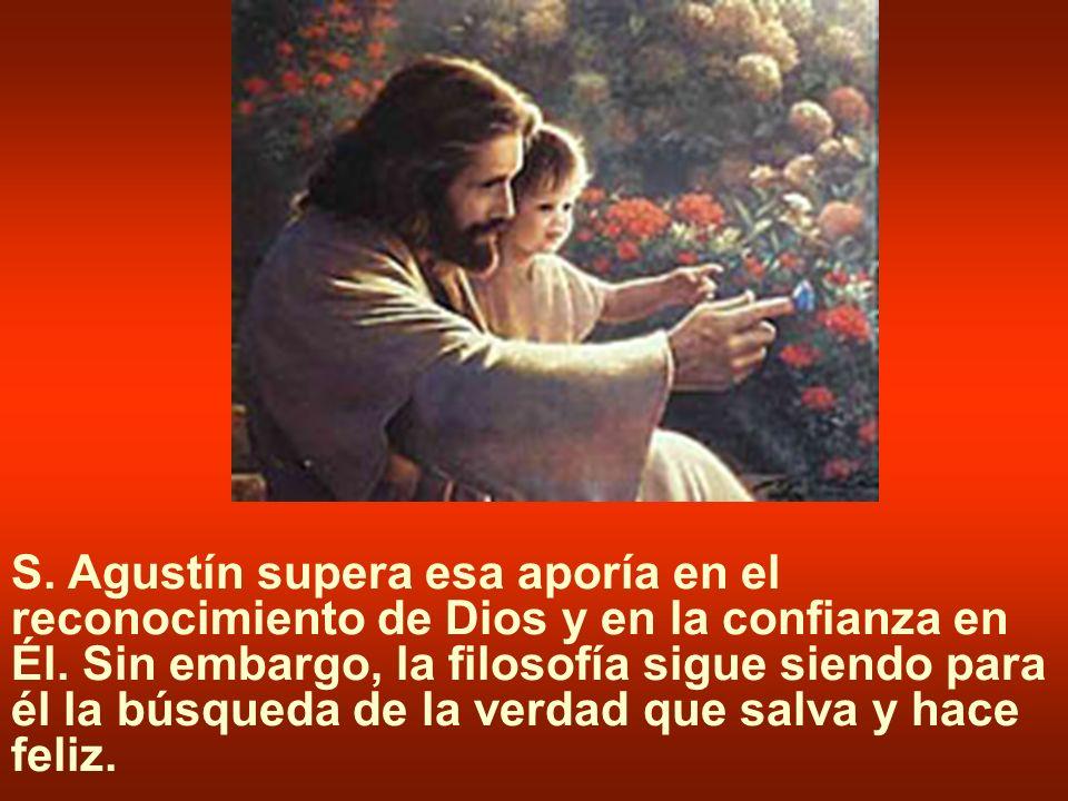 S. Agustín supera esa aporía en el reconocimiento de Dios y en la confianza en Él. Sin embargo, la filosofía sigue siendo para él la búsqueda de la ve