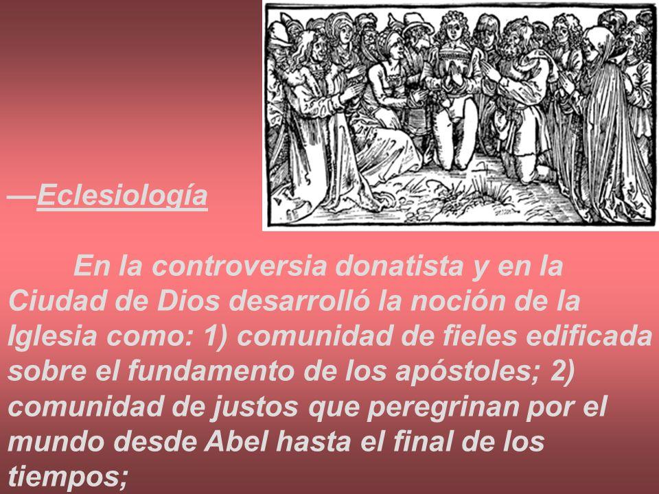 Eclesiología En la controversia donatista y en la Ciudad de Dios desarrolló la noción de la Iglesia como: 1) comunidad de fieles edificada sobre el fu