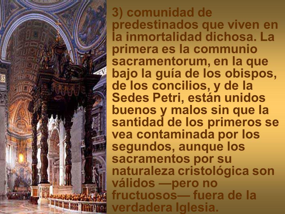 3) comunidad de predestinados que viven en la inmortalidad dichosa. La primera es la communio sacramentorum, en la que bajo la guía de los obispos, de