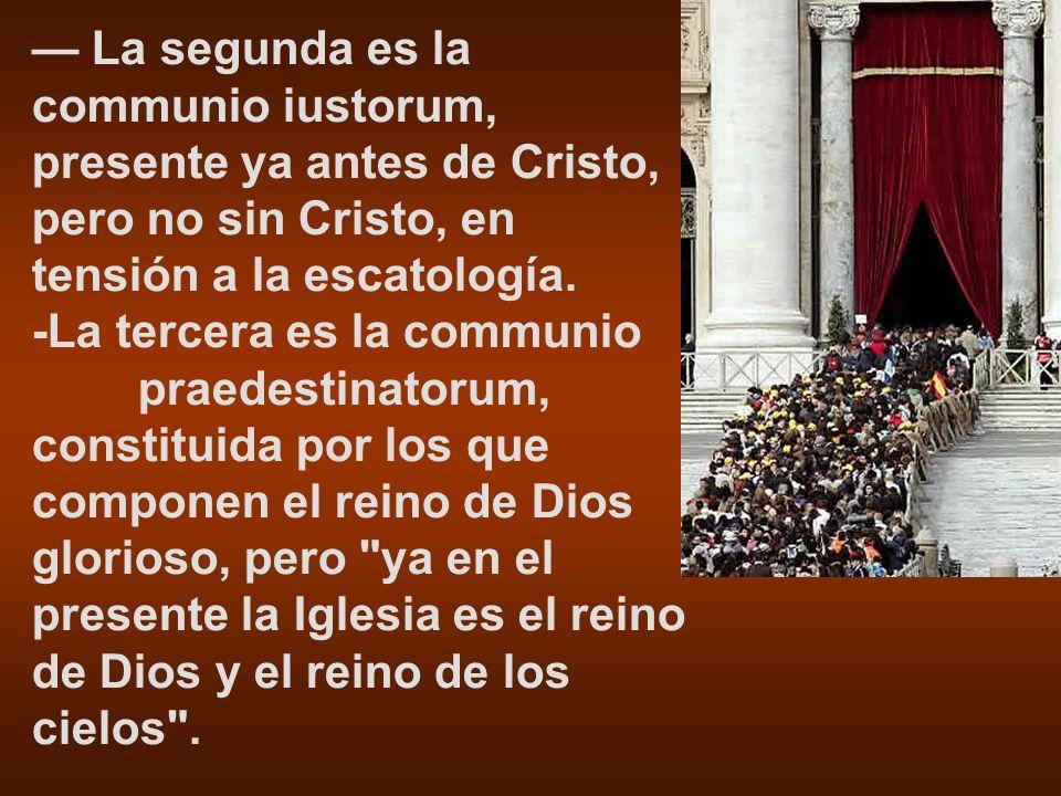 La segunda es la communio iustorum, presente ya antes de Cristo, pero no sin Cristo, en tensión a la escatología. -La tercera es la communio praedesti