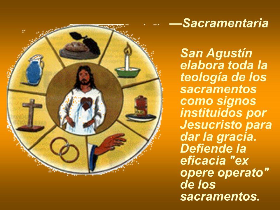 Sacramentaria San Agustín elabora toda la teología de los sacramentos como signos instituidos por Jesucristo para dar la gracia. Defiende la eficacia