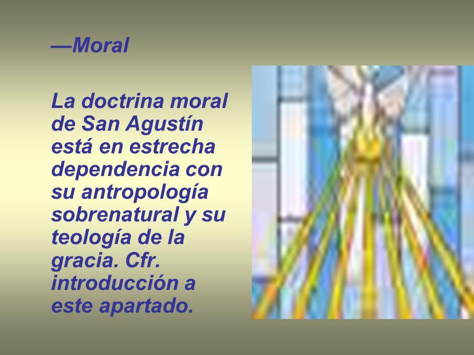 Moral La doctrina moral de San Agustín está en estrecha dependencia con su antropología sobrenatural y su teología de la gracia. Cfr. introducción a e