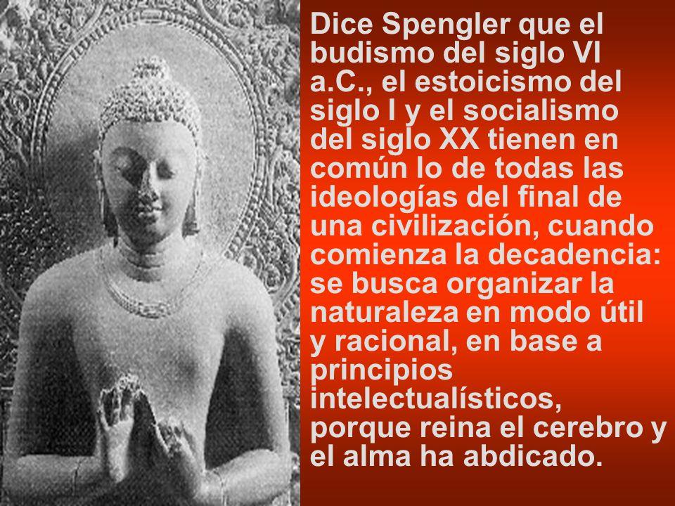 Dice Spengler que el budismo del siglo VI a.C., el estoicismo del siglo I y el socialismo del siglo XX tienen en común lo de todas las ideologías del
