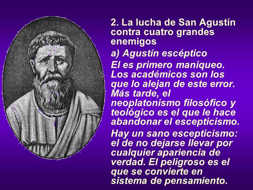 2. La lucha de San Agustín contra cuatro grandes enemigos a) Agustín escéptico El es primero maniqueo. Los académicos son los que lo alejan de este er