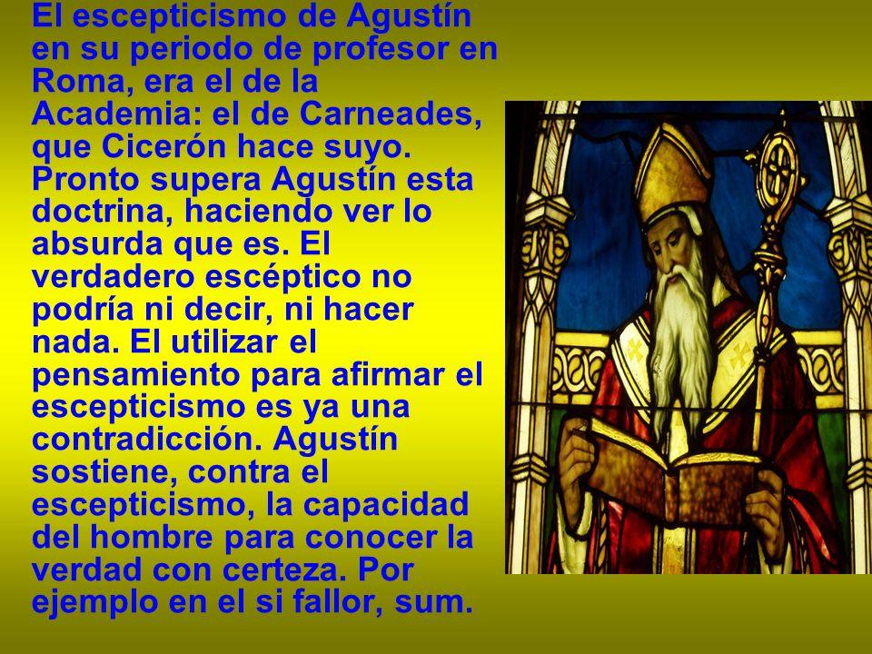 El escepticismo de Agustín en su periodo de profesor en Roma, era el de la Academia: el de Carneades, que Cicerón hace suyo. Pronto supera Agustín est