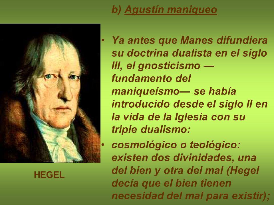 b) Agustín maniqueo Ya antes que Manes difundiera su doctrina dualista en el siglo III, el gnosticismo fundamento del maniqueísmo se había introducido