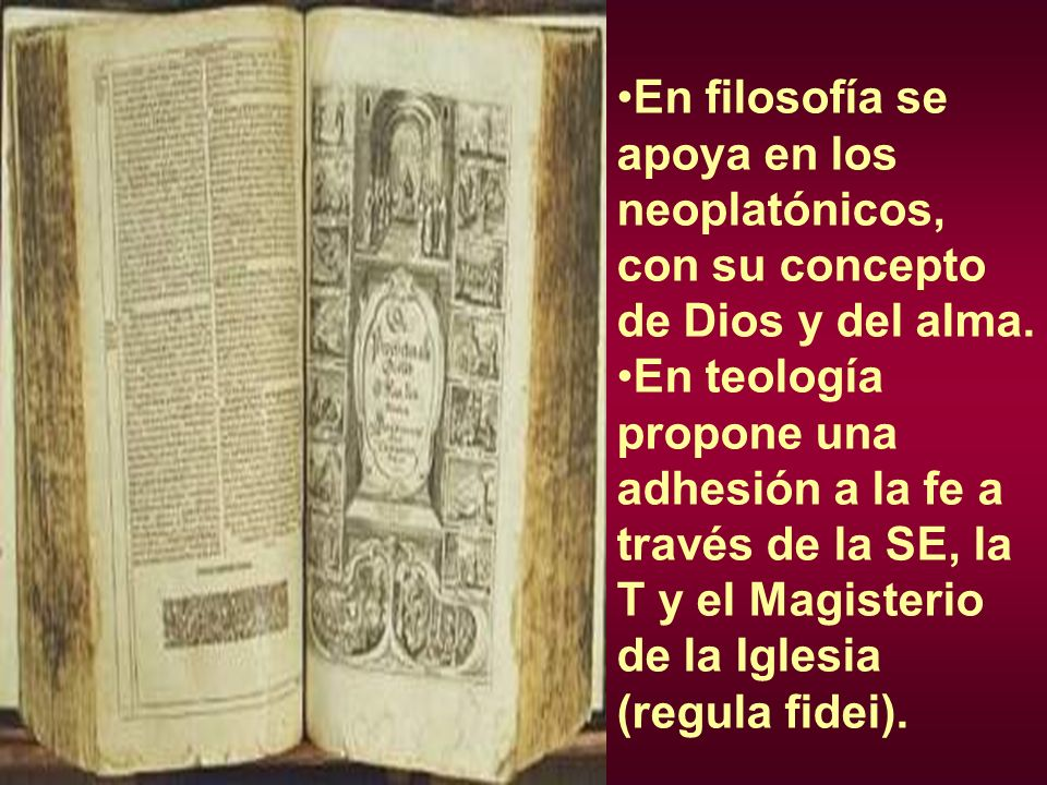 En filosofía se apoya en los neoplatónicos, con su concepto de Dios y del alma. En teología propone una adhesión a la fe a través de la SE, la T y el