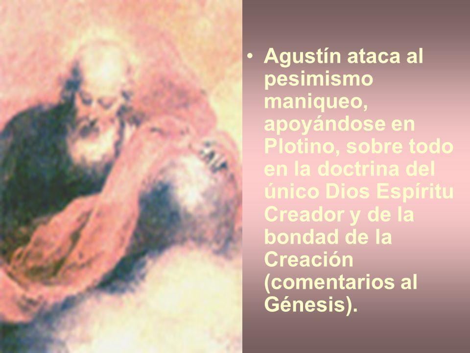 Agustín ataca al pesimismo maniqueo, apoyándose en Plotino, sobre todo en la doctrina del único Dios Espíritu Creador y de la bondad de la Creación (c