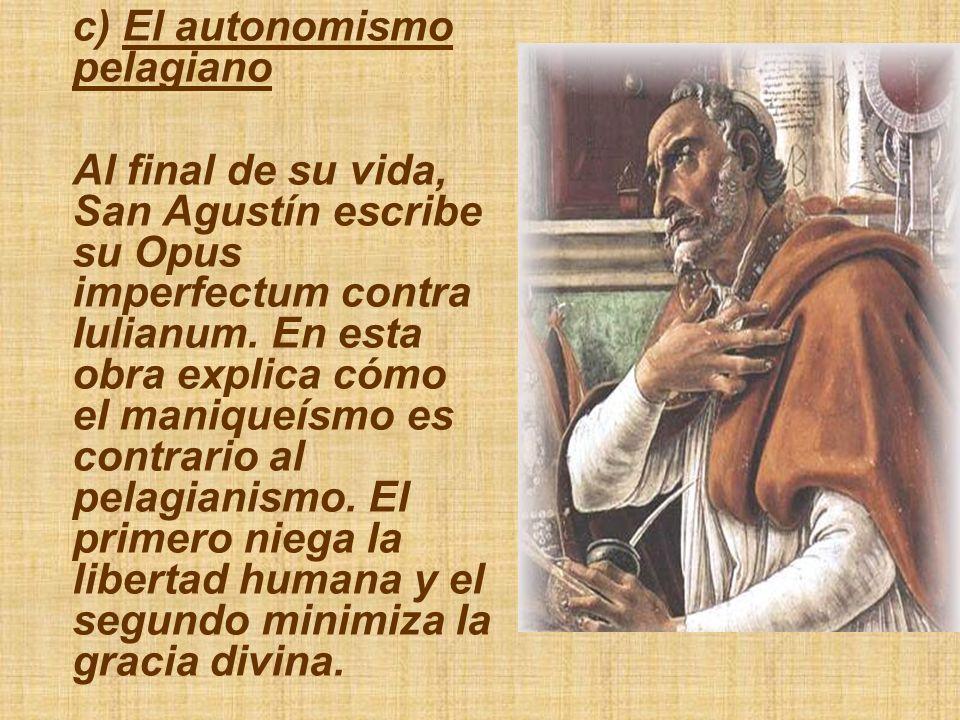 c) El autonomismo pelagiano Al final de su vida, San Agustín escribe su Opus imperfectum contra Iulianum. En esta obra explica cómo el maniqueísmo es