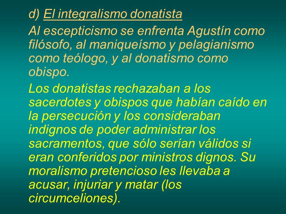 d) El integralismo donatista Al escepticismo se enfrenta Agustín como filósofo, al maniqueísmo y pelagianismo como teólogo, y al donatismo como obispo