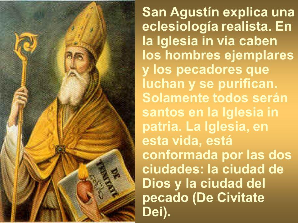 San Agustín explica una eclesiología realista. En la Iglesia in via caben los hombres ejemplares y los pecadores que luchan y se purifican. Solamente