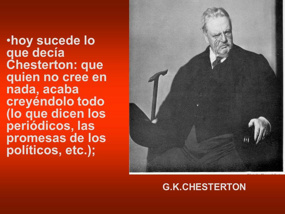 hoy sucede lo que decía Chesterton: que quien no cree en nada, acaba creyéndolo todo (lo que dicen los periódicos, las promesas de los políticos, etc.