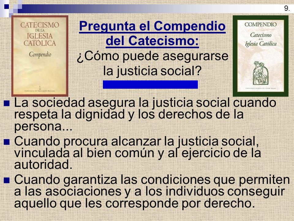 Pregunta el Compendio del Catecismo: ¿Cómo puede asegurarse la justicia social? La sociedad asegura la justicia social cuando respeta la dignidad y lo
