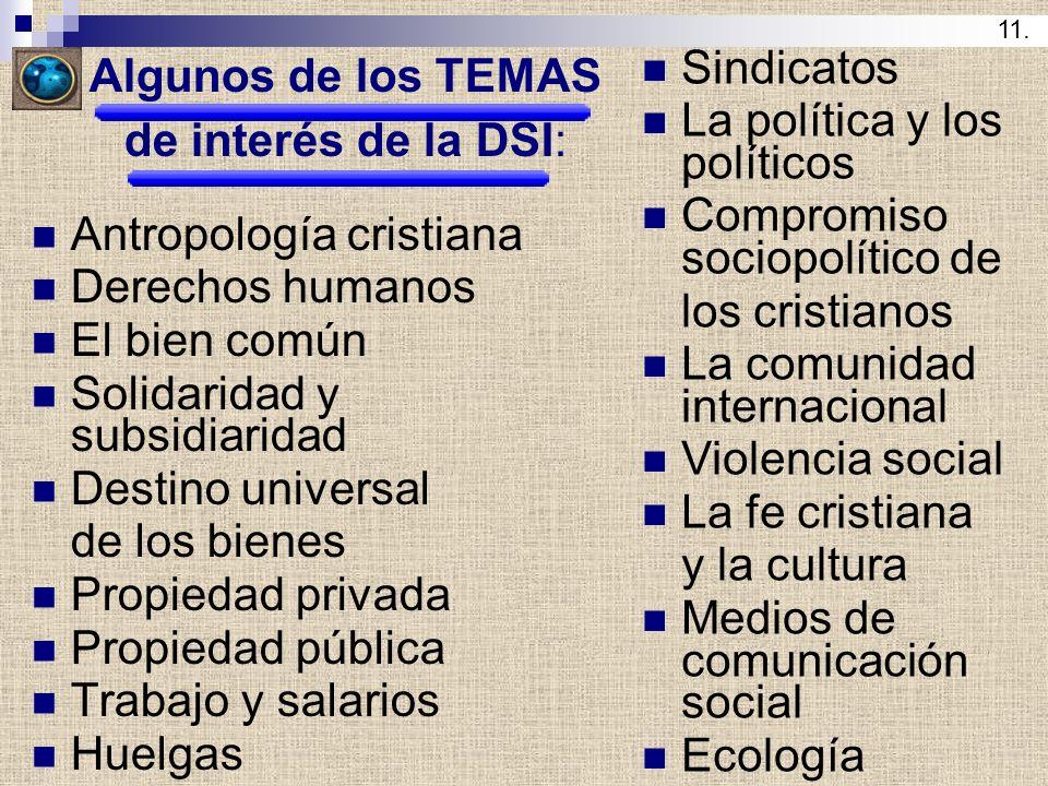 Algunos de los TEMAS de interés de la DSI: Antropología cristiana Derechos humanos El bien común Solidaridad y subsidiaridad Destino universal de los