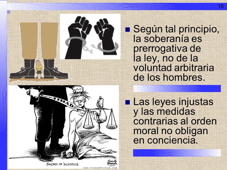 Según tal principio, la soberanía es prerrogativa de la ley, no de la voluntad arbitraria de los hombres. Las leyes injustas y las medidas contrarias