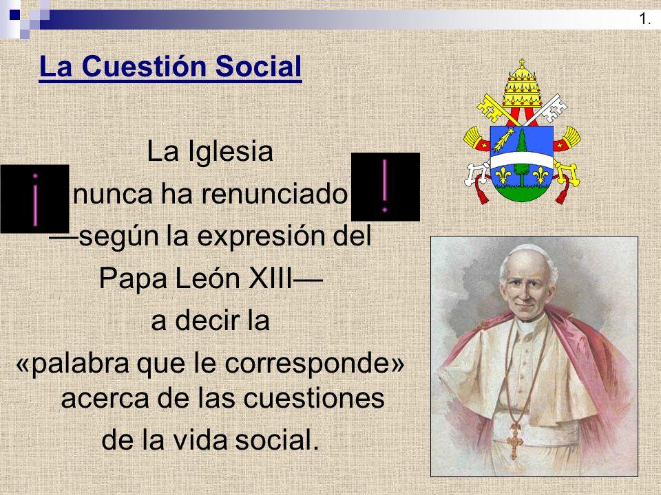 La Cuestión Social La Iglesia nunca ha renunciado según la expresión del Papa León XIII a decir la «palabra que le corresponde» acerca de las cuestion