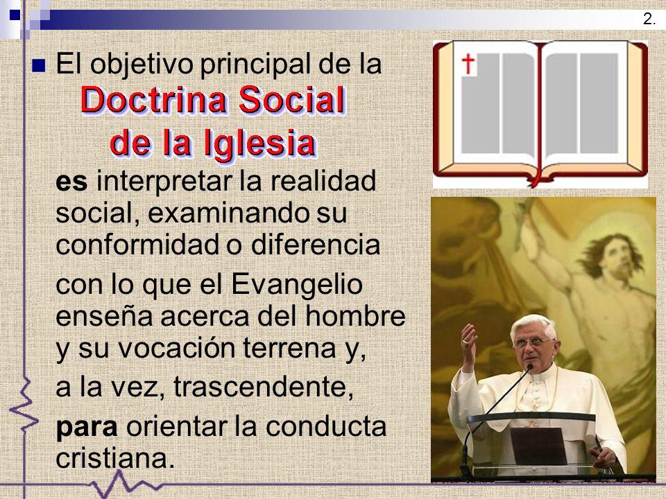 El objetivo principal de la es interpretar la realidad social, examinando su conformidad o diferencia con lo que el Evangelio enseña acerca del hombre