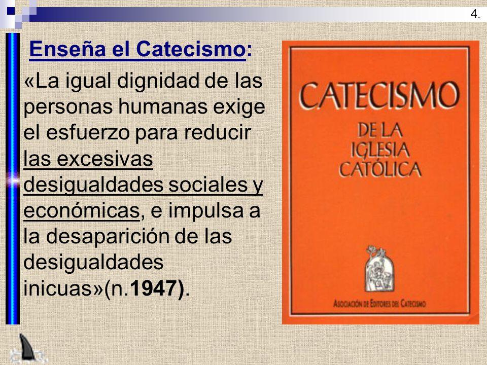Enseña el Catecismo: «La igual dignidad de las personas humanas exige el esfuerzo para reducir las excesivas desigualdades sociales y económicas, e im