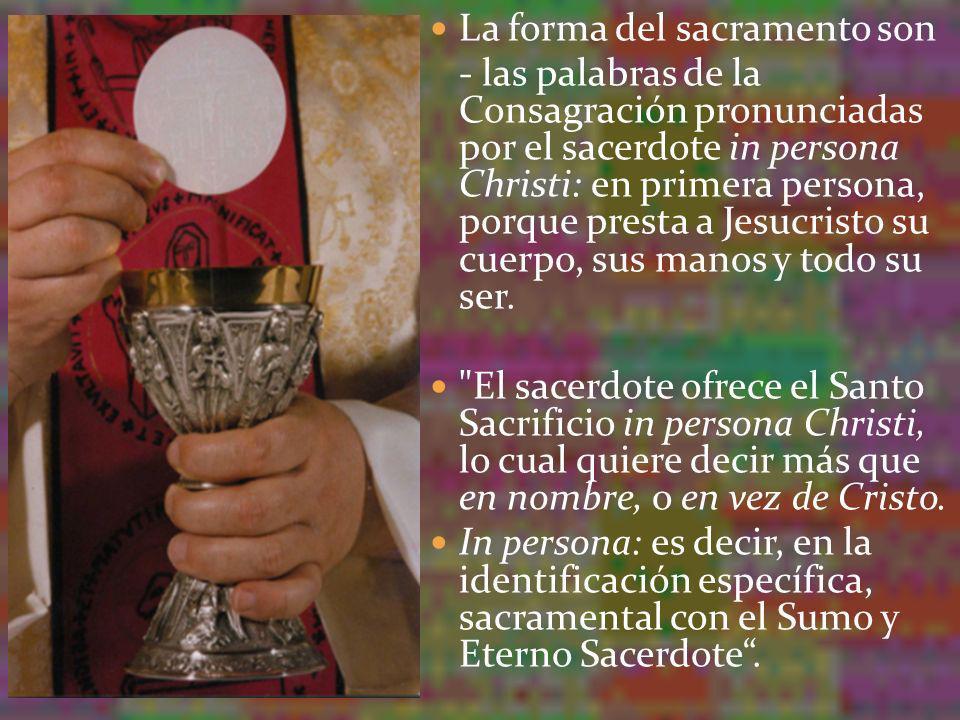 La forma del sacramento son - las palabras de la Consagración pronunciadas por el sacerdote in persona Christi: en primera persona, porque presta a Je