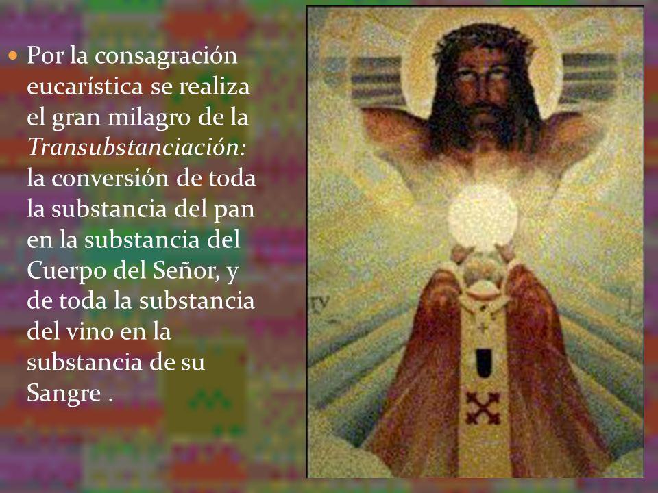 Por la consagración eucarística se realiza el gran milagro de la Transubstanciación: la conversión de toda la substancia del pan en la substancia del