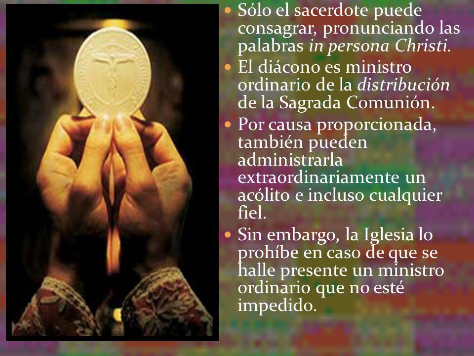 Sólo el sacerdote puede consagrar, pronunciando las palabras in persona Christi. El diácono es ministro ordinario de la distribución de la Sagrada Com