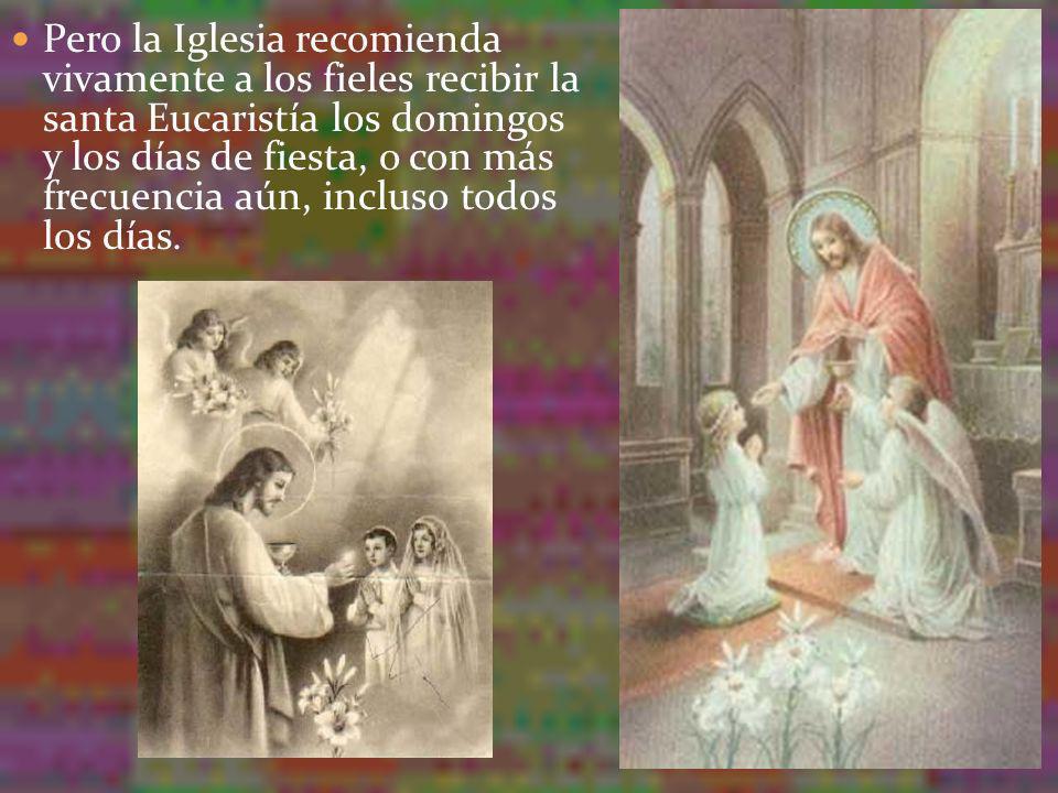 Pero la Iglesia recomienda vivamente a los fieles recibir la santa Eucaristía los domingos y los días de fiesta, o con más frecuencia aún, incluso tod