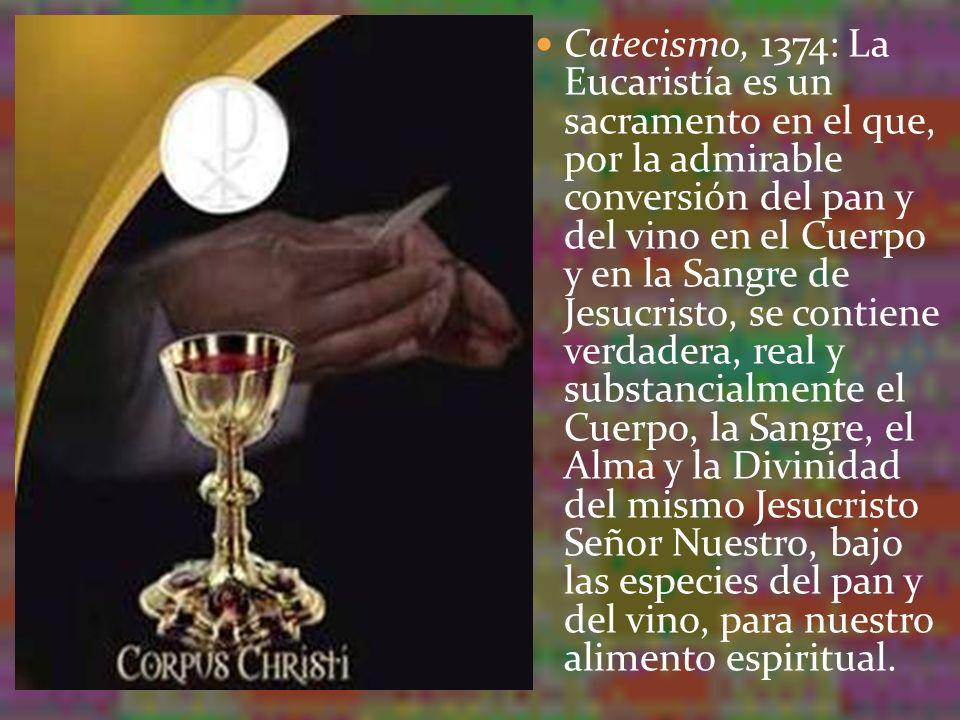 Catecismo, 1374: La Eucaristía es un sacramento en el que, por la admirable conversión del pan y del vino en el Cuerpo y en la Sangre de Jesucristo, s