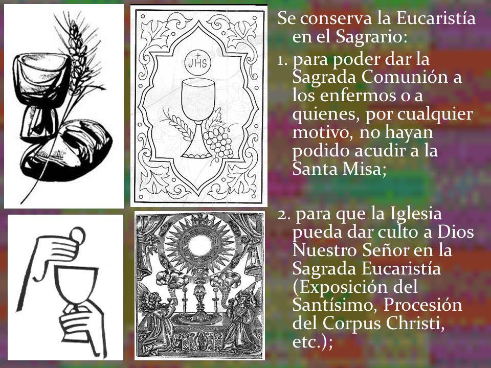 Se conserva la Eucaristía en el Sagrario: 1. para poder dar la Sagrada Comunión a los enfermos o a quienes, por cualquier motivo, no hayan podido acud
