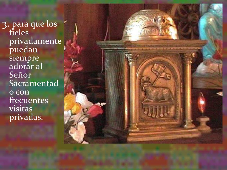 3. para que los fieles privadamente puedan siempre adorar al Señor Sacramentad o con frecuentes visitas privadas.