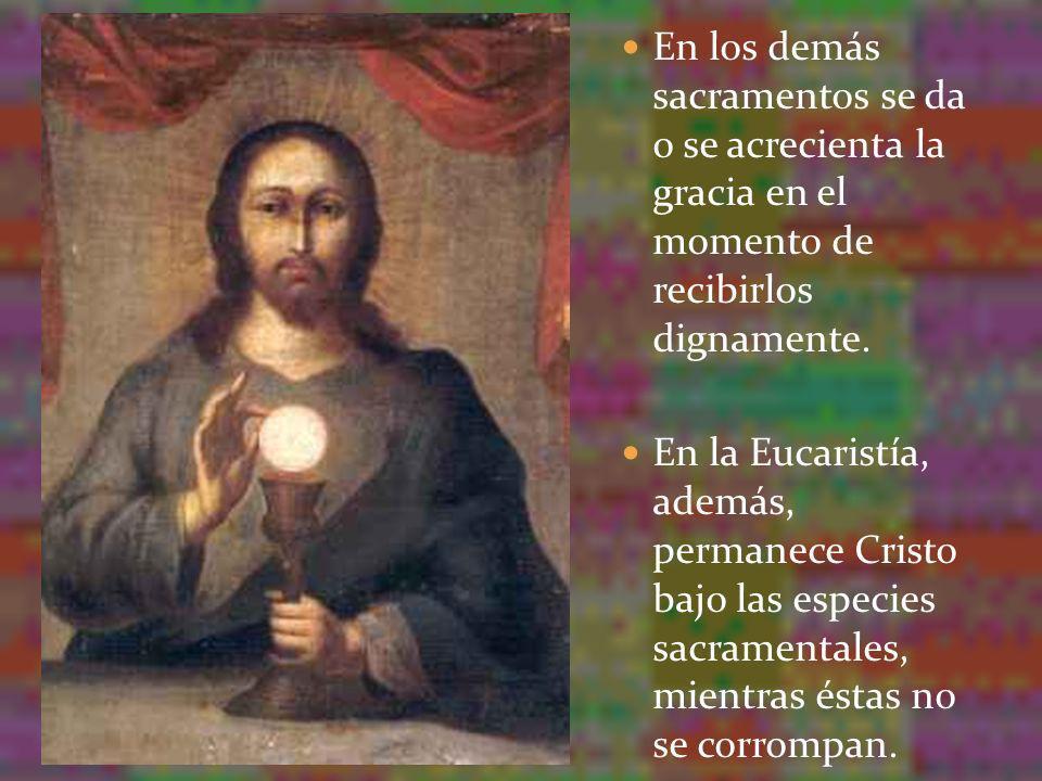 En los demás sacramentos se da o se acrecienta la gracia en el momento de recibirlos dignamente. En la Eucaristía, además, permanece Cristo bajo las e