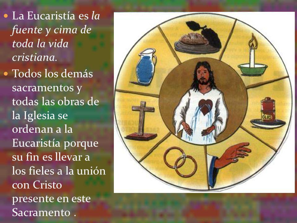 La Eucaristía es la fuente y cima de toda la vida cristiana. Todos los demás sacramentos y todas las obras de la Iglesia se ordenan a la Eucaristía po