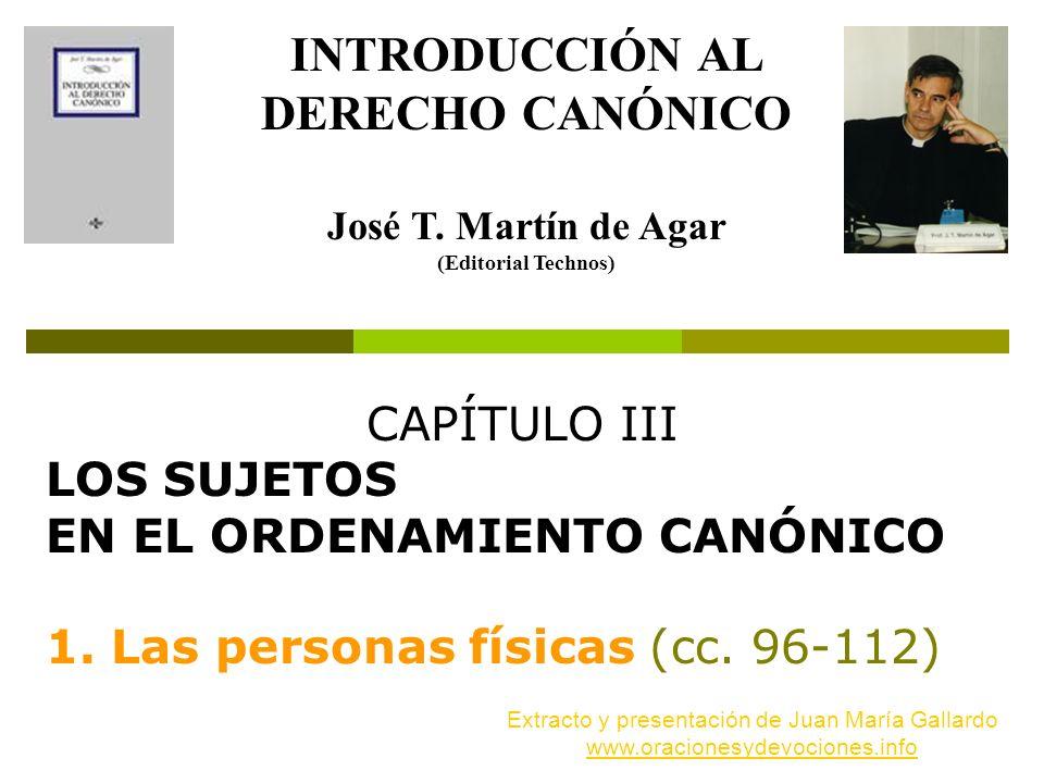 CAPÍTULO III LOS SUJETOS EN EL ORDENAMIENTO CANÓNICO 1. Las personas físicas (cc. 96 112) INTRODUCCIÓN AL DERECHO CANÓNICO José T. Martín de Agar (Edi