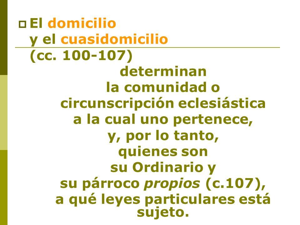 El domicilio y el cuasidomicilio (cc. 100 107) determinan la comunidad o circunscripción eclesiástica a la cual uno pertenece, y, por lo tanto, quiene