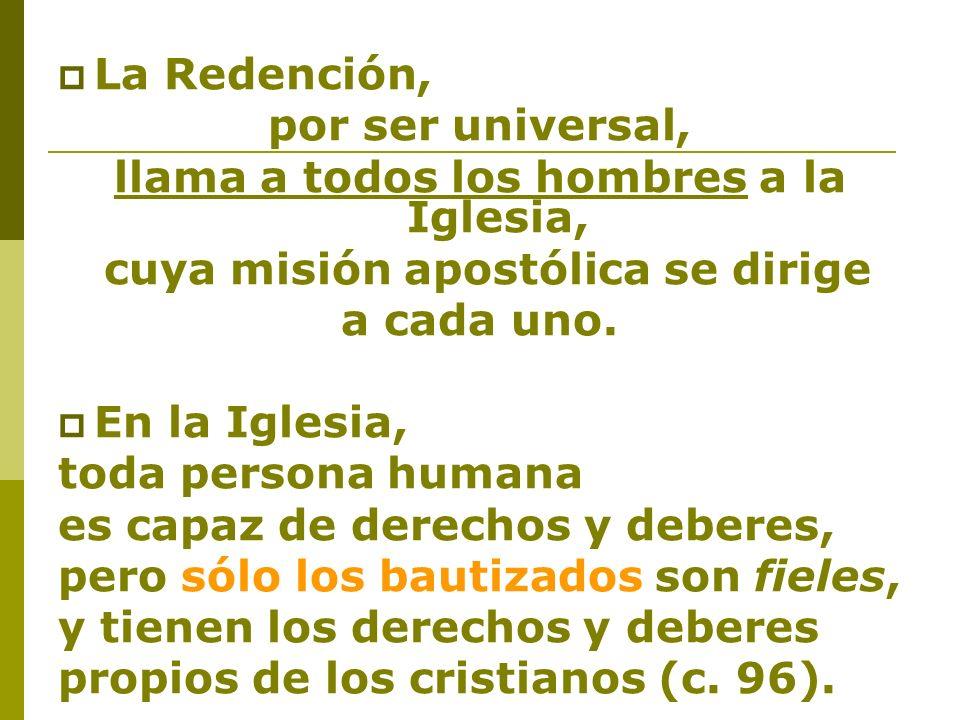 La Redención, por ser universal, llama a todos los hombres a la Iglesia, cuya misión apostólica se dirige a cada uno. En la Iglesia, toda persona huma