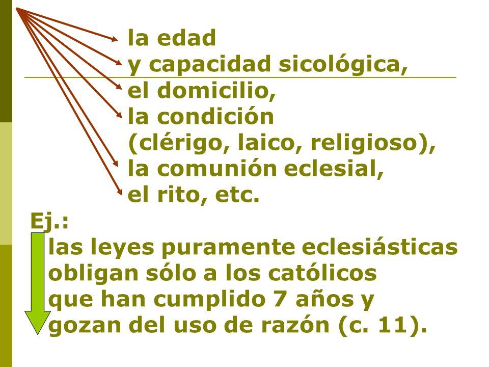 la edad y capacidad sicológica, el domicilio, la condición (clérigo, laico, religioso), la comunión eclesial, el rito, etc. Ej.: las leyes puramente e