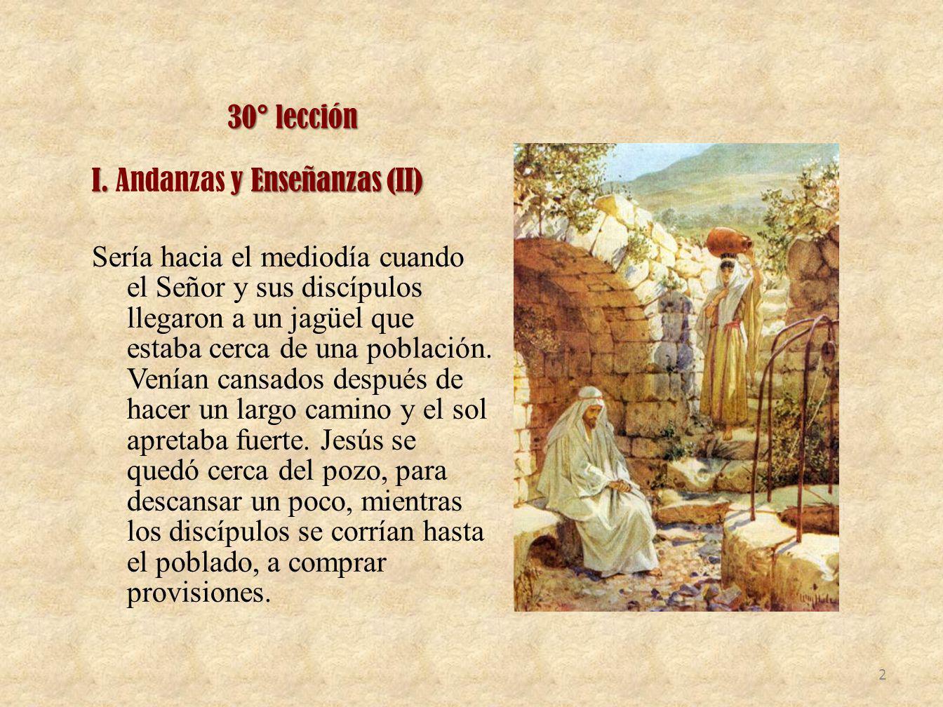 30° lección I. y Enseñanzas (II) I. Andanzas y Enseñanzas (II) Sería hacia el mediodía cuando el Señor y sus discípulos llegaron a un jagüel que estab