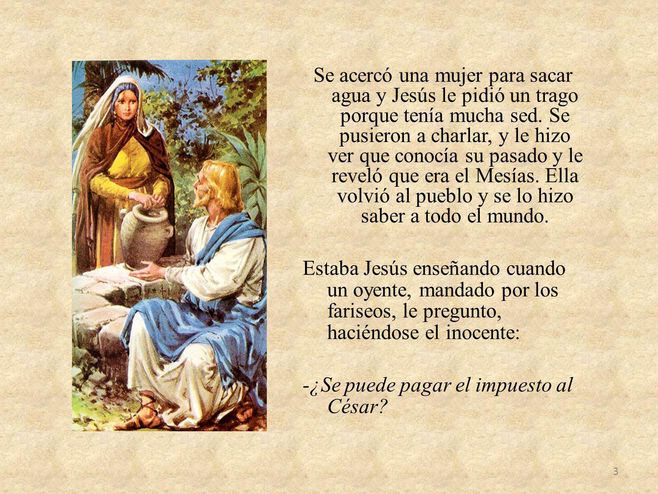 Se acercó una mujer para sacar agua y Jesús le pidió un trago porque tenía mucha sed. Se pusieron a charlar, y le hizo ver que conocía su pasado y le