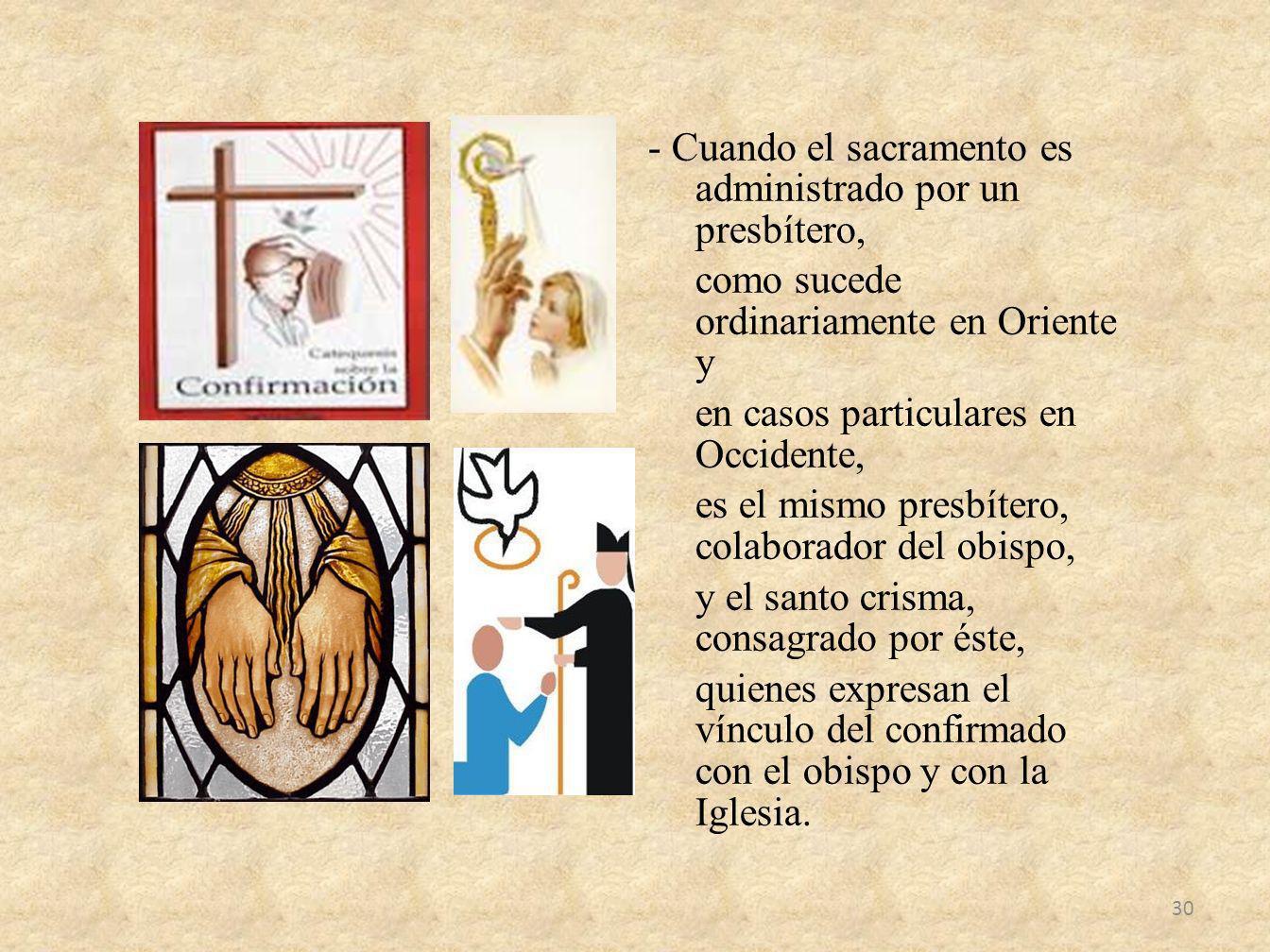 - Cuando el sacramento es administrado por un presbítero, como sucede ordinariamente en Oriente y en casos particulares en Occidente, es el mismo pres