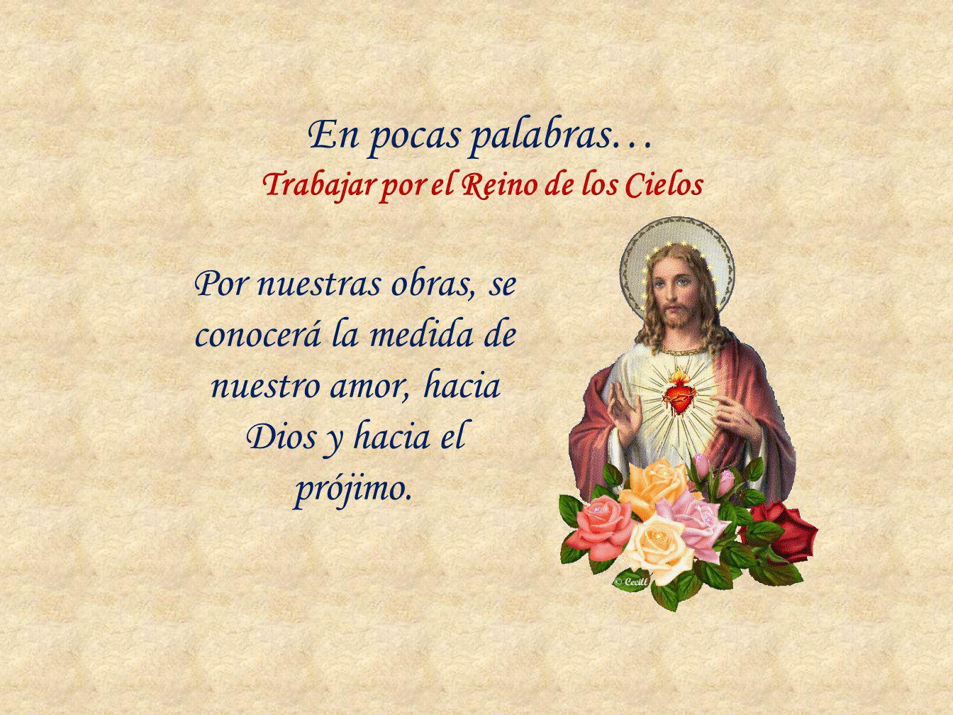 En pocas palabras… Trabajar por el Reino de los Cielos Por nuestras obras, se conocerá la medida de nuestro amor, hacia Dios y hacia el prójimo.