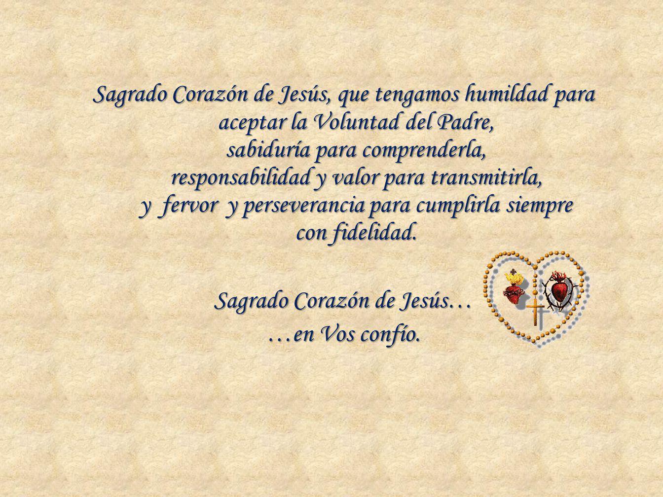 Sagrado Corazón de Jesús, que tengamos humildad para aceptar la Voluntad del Padre, sabiduría para comprenderla, responsabilidad y valor para transmit