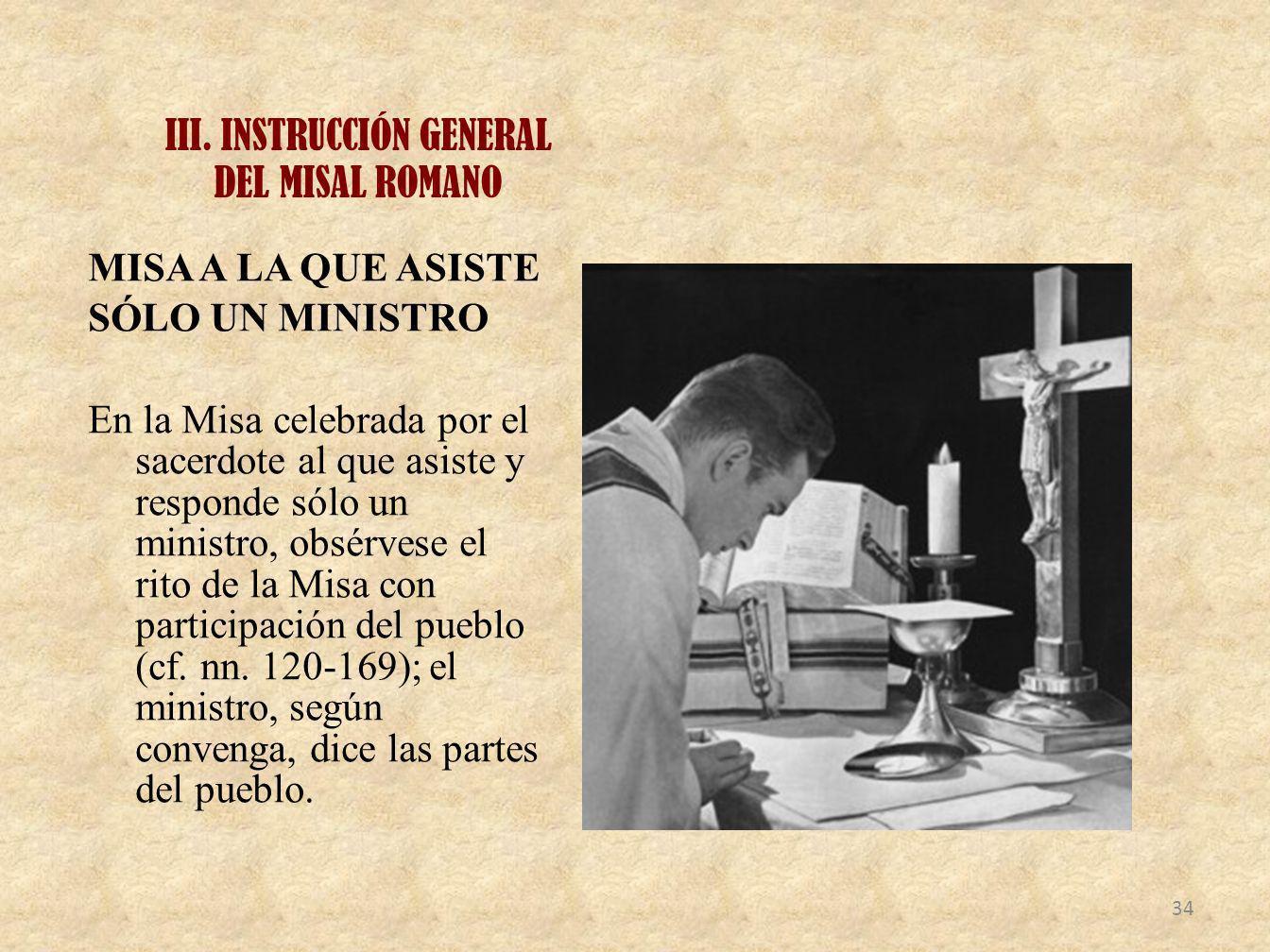 III. INSTRUCCIÓN GENERAL DEL MISAL ROMANO MISA A LA QUE ASISTE SÓLO UN MINISTRO En la Misa celebrada por el sacerdote al que asiste y responde sólo un